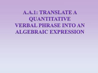 A.A.1: Translate a quantitative  verbal phrase into an  algebraic expression
