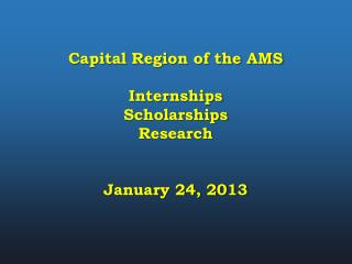 Capital Region of the AMS Internships Scholarships Research January 24, 2013