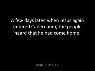 A few days later, when Jesus again entered Capernaum, the people heard that he had come home.