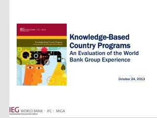 Knowledge-Based Country Programs An Evaluation of the World Bank Group Experience October 24, 2013
