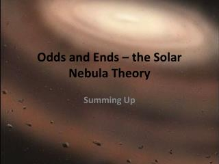 Odds and Ends – the Solar Nebula  Theory