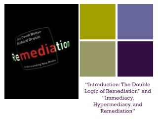 """Introduction: The Double Logic of Remediation"" and  ""Immediacy,  Hypermediacy , and Remediation"""
