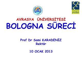 AVRASYA   ÜNİVERSİTESİ BOLOGNA SÜRECİ Prof Dr Sami KARADENİZ  Rektör  10 OCAK 2013