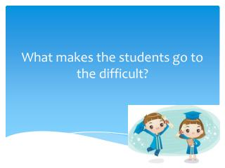 What makes the students go to the difficult ?