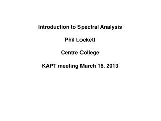 Introduction to Spectral Analysis Phil Lockett Centre College KAPT meeting March 16, 2013
