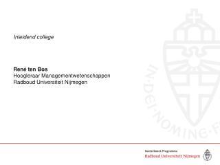 Inleidend college Ren� ten Bos Hoogleraar Managementwetenschappen Radboud Universiteit Nijmegen