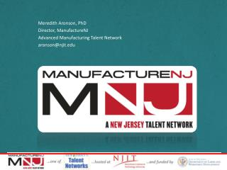 Meredith Aronson, PhD Director,  ManufactureNJ Advanced Manufacturing Talent Network