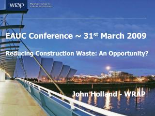 EAUC Conference ~ 31 st  March 2009 Reducing Construction Waste: An Opportunity?