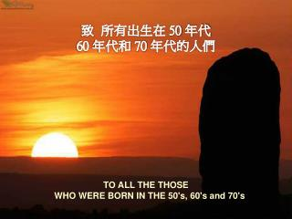 TO ALL THE THOSE     WHO WERE BORN IN THE 50's, 60's and 70's
