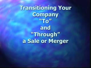 "Transitioning Your Company  ""To""  and  ""Through""  a Sale or Merger"