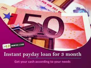 Insatnt payday loan for 3 month - Get yourcash according to
