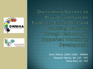 Steve  Wiland , LMSW, ICADC - DWMHA Pasquale Vignola, MA, LLP -  VCE Sheila Blair, AA – VCE