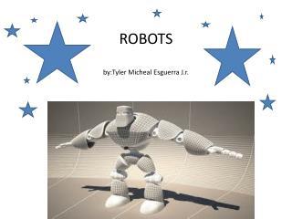ROBOTS by:Tyler Micheal Esguerra J.r .