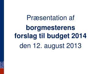 P ræsentation af borgmesterens forslag til budget 2014 den 12. august 2013