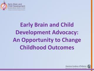 Early Brain and Child Development Advocacy: An Opportunity to Change Childhood Outcomes