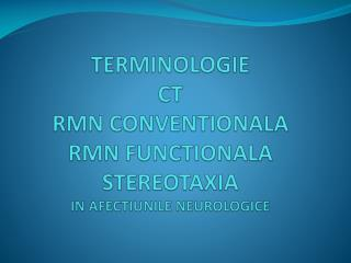 TERMINOLOGIE CT RM N CONVENTIONALA RMN FUNCTIONALA STEREOTAXIA IN AFECTIUNILE NEUROLOGICE