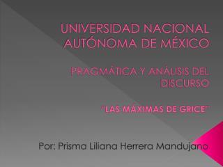 """UNIVERSIDAD NACIONAL AUTÓNOMA DE MÉXICO PRAGMÁTICA Y ANÁLISIS DEL DISCURSO """"LAS MÁXIMAS DE GRICE"""""""