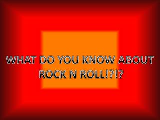 WHAT DO YOU KNOW ABOUT  ROCK N ROLL!?!?