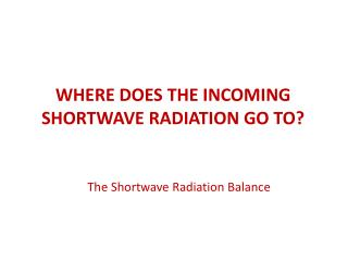 WHERE DOES THE INCOMING SHORTWAVE RADIATION GO TO?