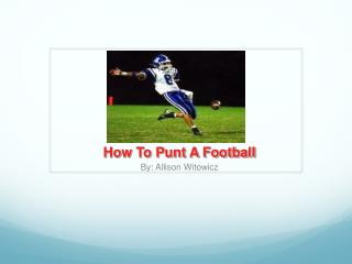 How To Punt A Football By: Allison Witowicz