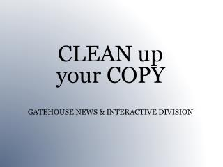 CLEAN  up  your COPY  GATEHOUSE  NEWS & INTERACTIVE DIVISION