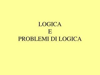 LOGICA E PROBLEMI DI LOGICA