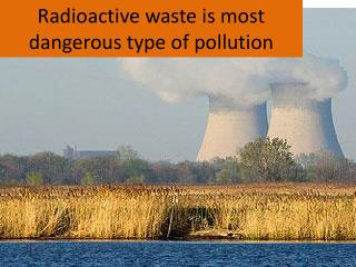 Radioactive waste is most dangerous type of pollution