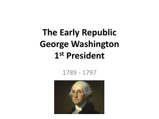The Early Republic George Washington  1 st  President