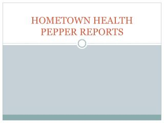 HOMETOWN HEALTH PEPPER REPORTS