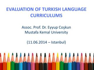 EVALUATION OF TURKISH LANGUAGE CURRICULUMS Assoc . Prof. Dr.  Eyyup  Coşkun