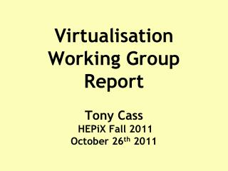 Virtualisation Working Group Report Tony Cass  HEPiX Fall 2011  October 26 th  2011