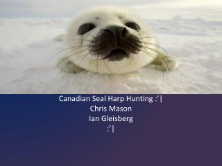 Canadian Seal Harp Hunting :'| Chris Mason Ian  Gleisberg :'|