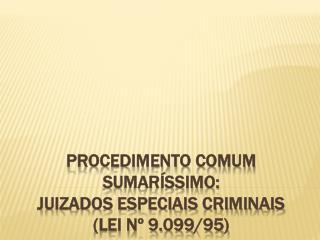 PROCEDIMENTO COMUM SUMARÍSSIMO: JUIZADOS ESPECIAIS CRIMINAIS (Lei nº 9.099/95)