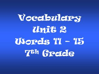 Vocabulary Unit 2  Words 11 � 15 7 th  Grade