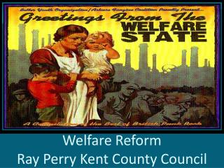 Welfare Reform                                         Ray Perry Kent County Council