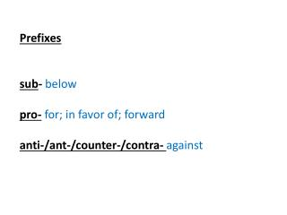Prefixes s ub - below pro- for; in favor of; forward a nti-/ant-/counter-/contra-  against