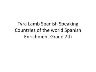 Tyra  Lamb  S panish  S peaking  C ountries of the world Spanish Enrichment Grade 7th