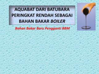 AQUABAT  DARI BATUBARA  PERINGKAT  RENDAH SEBAGAI BAHAN BAKAR  BOILER