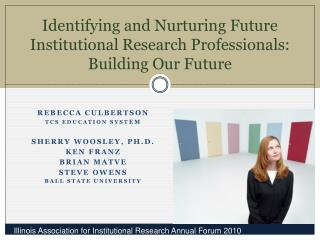 Identifying and Nurturing Future Institutional Research Professionals : Building Our Future
