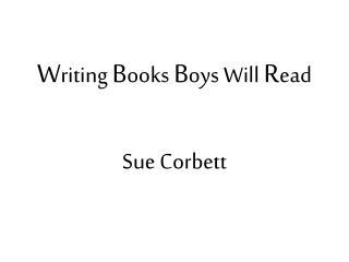 W riting  B ooks  B oys Will  R ead  Sue Corbett