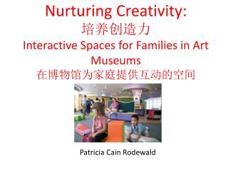 Nurturing Creativity: 培养创造力 Interactive Spaces for Families in Art Museums 在博物馆为家庭提供互动的空间