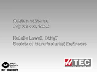 Hudson Valley  CC July  16 -19, 2012 Natalie Lowell,  CMfgT Society of Manufacturing Engineers
