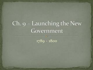Ch. 9 – Launching the New Government