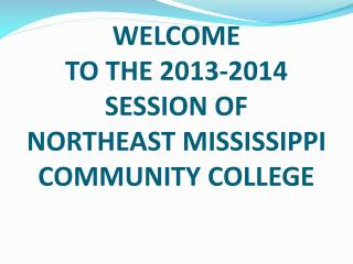 WELCOME TO THE 2013-2014 SESSION OF NORTHEAST MISSISSIPPI COMMUNITY COLLEGE