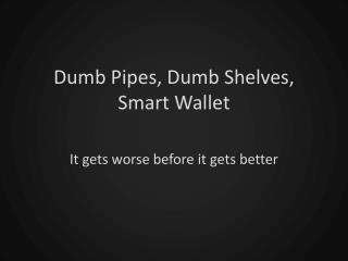 Dumb Pipes, Dumb Shelves, Smart Wallet