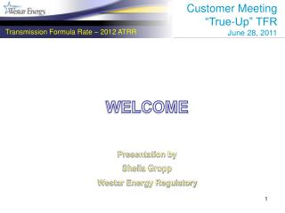 WELCOME Presentation by Sheila Gropp Westar Energy Regulatory