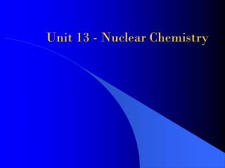 Unit 13 - Nuclear  Chemistry