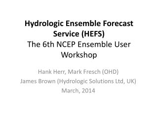 Hydrologic  Ensemble Forecast Service (HEFS) The 6th NCEP Ensemble User Workshop