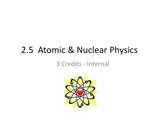 2.5  Atomic & Nuclear Physics