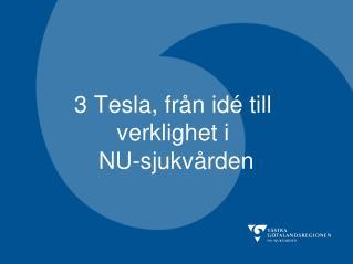 3 Tesla, fr�n id� till      verklighet i  NU-sjukv�rden